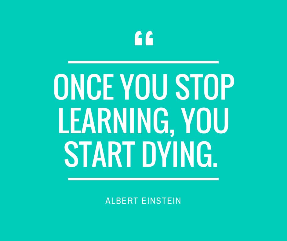 """Một khi ngừng học hỏi, bạn bắt đầu chết dần chết mòn."""" - Albert Einstein"""