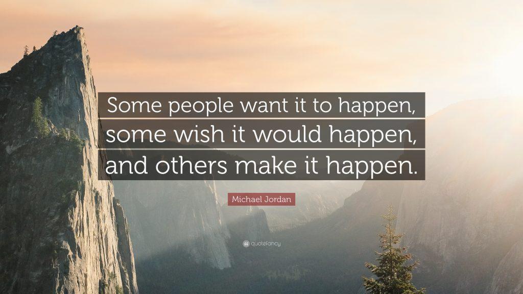 Một số người muốn nó xảy ra, một số ước nó sẽ xảy ra, và những người khác làm cho nó xảy ra
