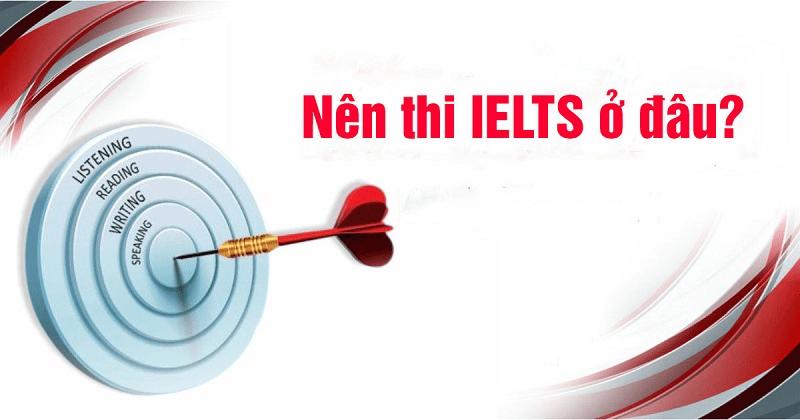 Nên thi IELTS ở đâu là hợp lý