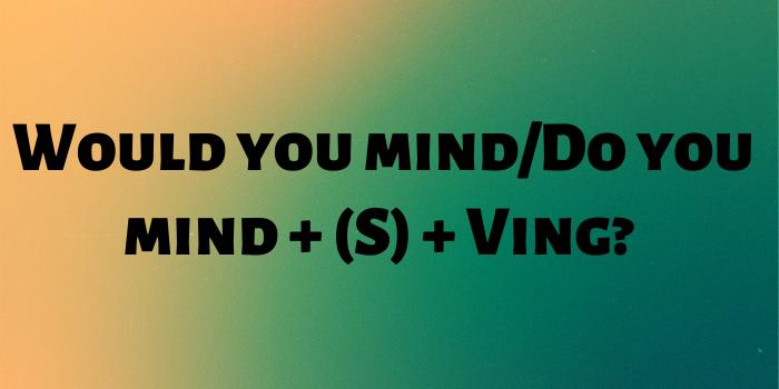 Câu yêu cầu bình thường với Would you mind/Do you mind và động từ thêm ING