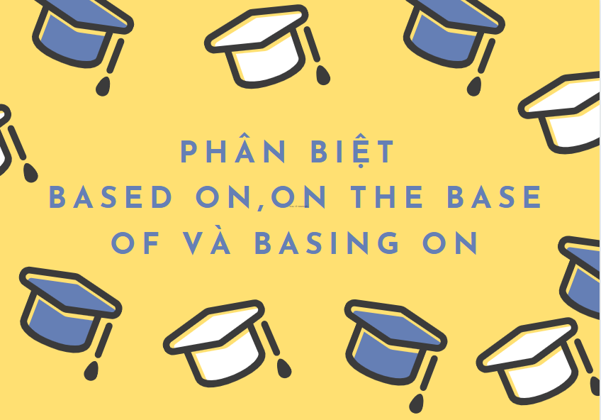Phân biệt based on và on the base of, basing on