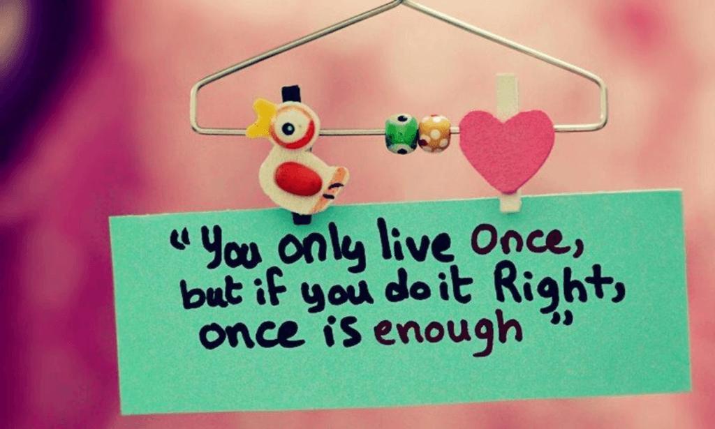 """""""Bạn chỉ được sống một lần trong đời, nhưng nếu sống đúng, một lần là đủ"""""""
