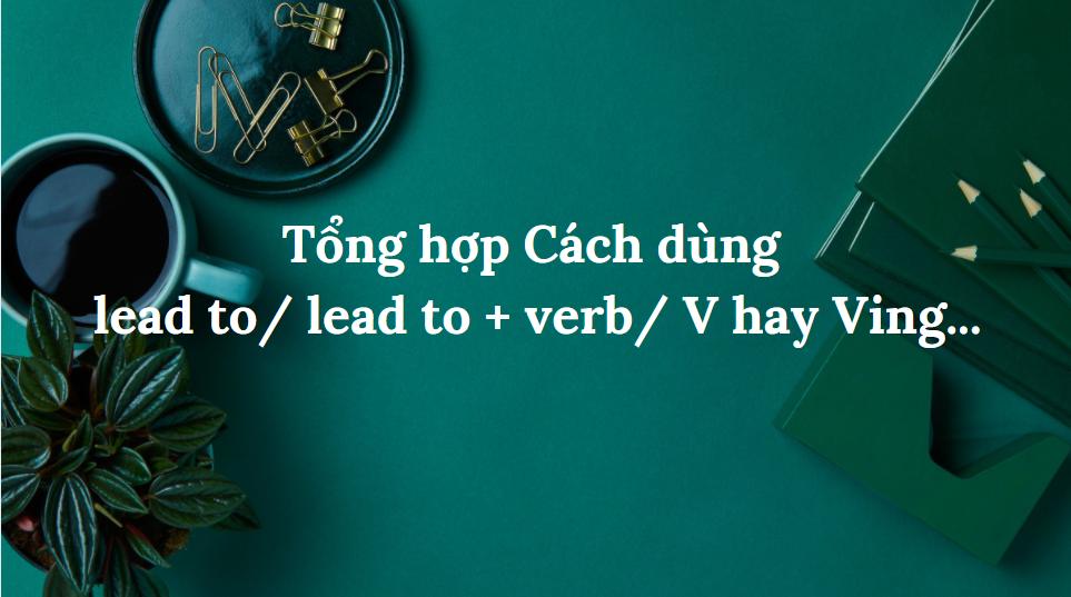 Tổng hợp Cách dùng lead to/ lead to + verb/ V hay Ving