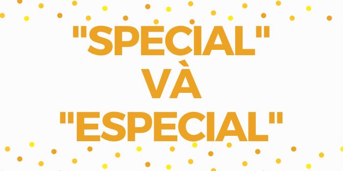 Cách sử dụng và phân biệt Special và Especial trong tiếng Anh
