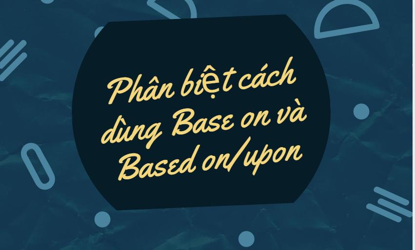 Base on và Based on/upon có cách sử dụng khác nhau