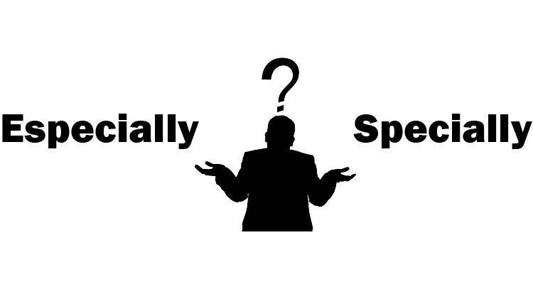 Cách sử dụng và phân biệt Specially và Especially trong tiếng Anh