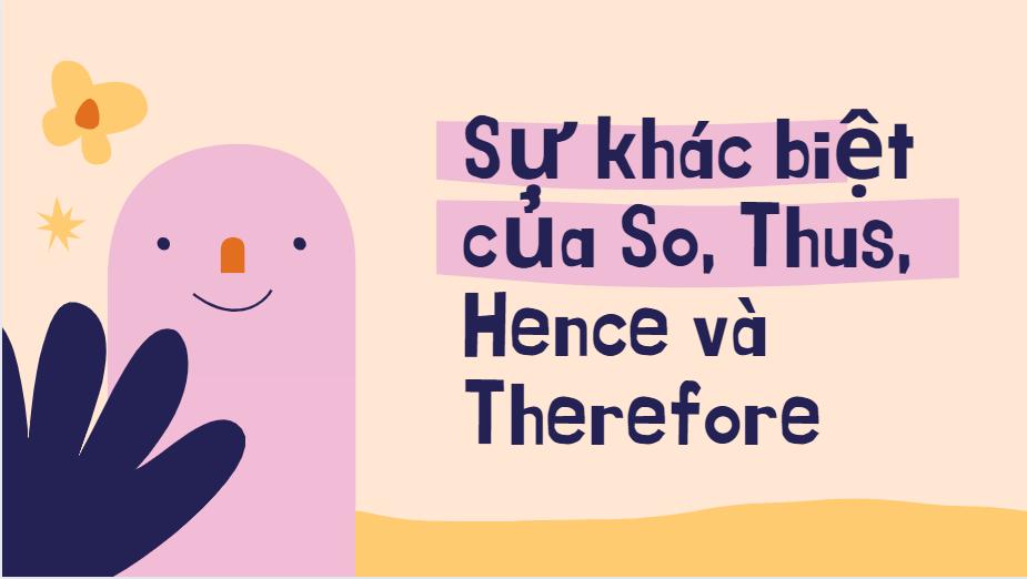 Sự khác biệt của So, Thus, Hence và Therefore trong tiếng Anh