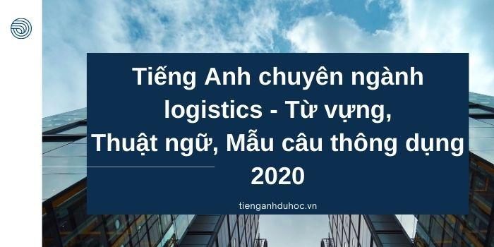 Tiếng Anh chuyên ngành logistics - Từ vựng, Thuật ngữ, Mẫu câu thông dụng 2020