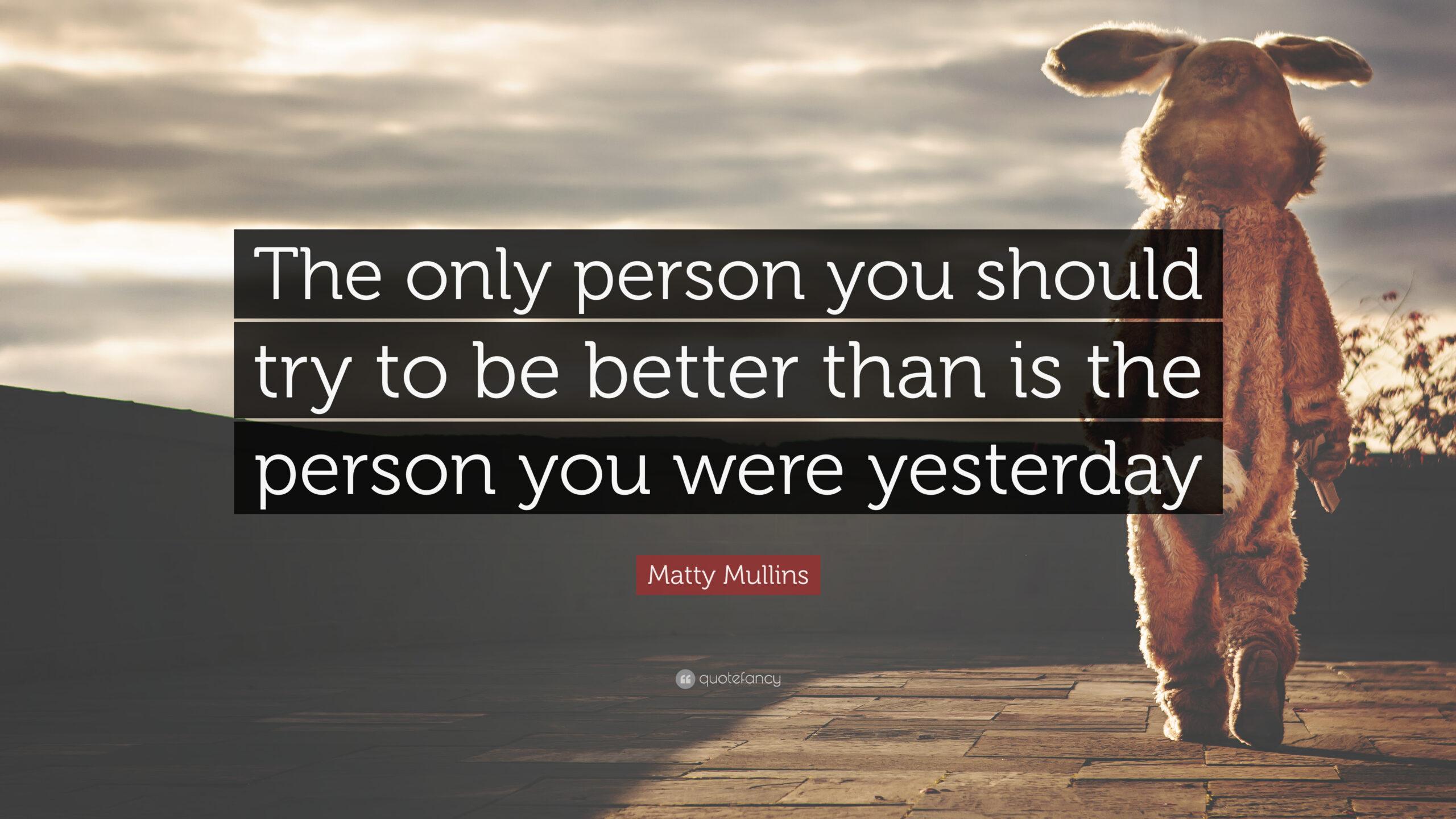 Người mà bạn nên cố gắng để trở nên tốt đẹp hơn chính là bạn của ngày hôm qua.