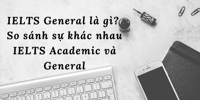 So sánh sự khác nhau IELTS Academic và General