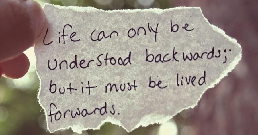 Cuộc sống chỉ có thể được giác ngộ bởi những gì đã trải qua; nhưng nó phải tiếp tục được sống hướng về phía trước