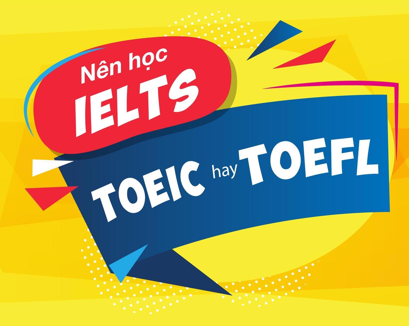 Nên học TOEIC hay IELTS hay TOEFL? So sánh sự khác biệt khó dễ