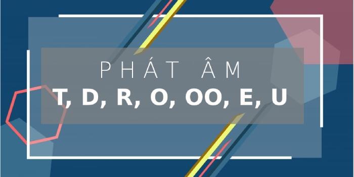 Phát âm t, d, r, o, oo, e, u